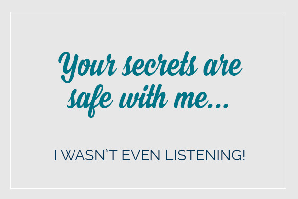 Your secrets are safe with me... I wasn't even listening!