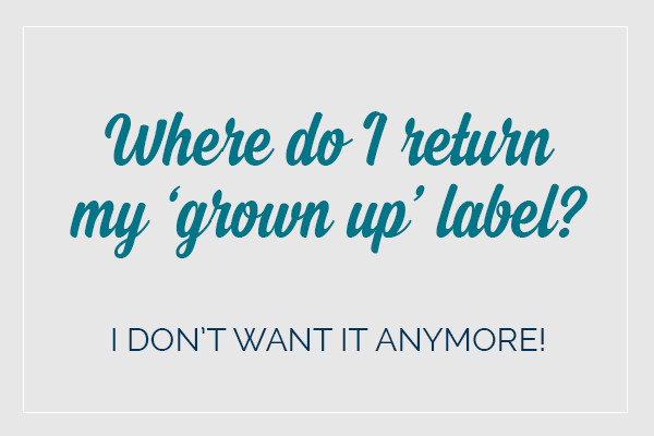 Where do I return my grown up label? I don't want it anymore!