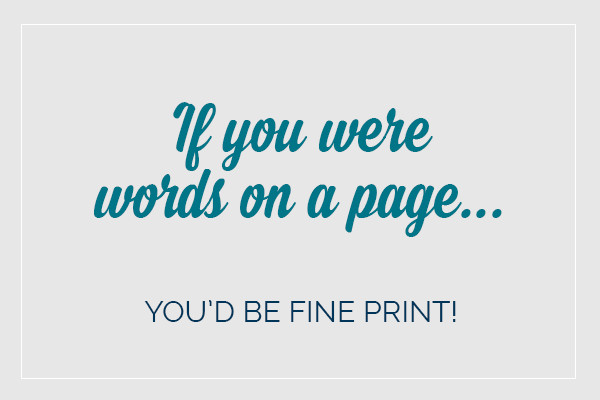 If you were words on a page... you'd be fine print!