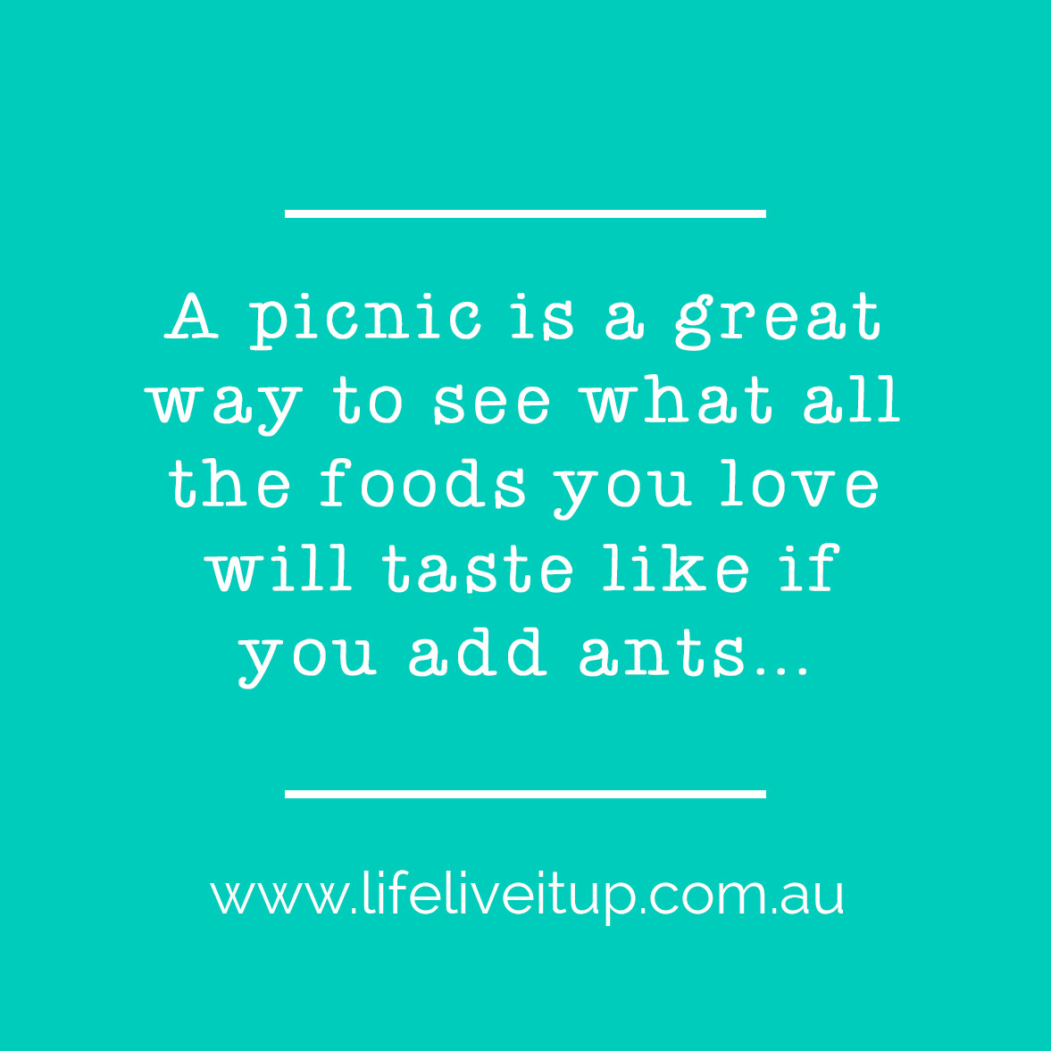 Quote says a picnic is a great way to see what all the foods you love will taste like if you add ants...