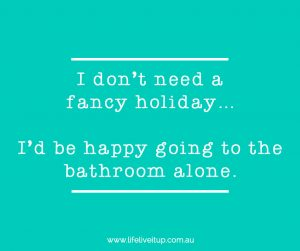 quote reads I don't need a fancy holiday... I'd be happy going to the bathroom alone