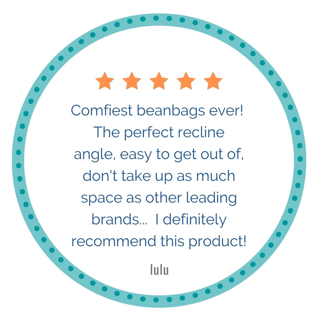 5 stars, Comfiest beanbags ever! The perfect recline angle, easy to get out of, don't take up as much space as other leading brands... I definitely recommend this product!